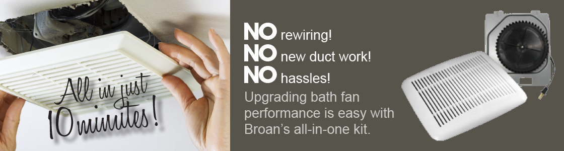 No rewiring! No new duct! No hassles! Upgrading bath fan performance is easy with Broan's all-in-one kit.