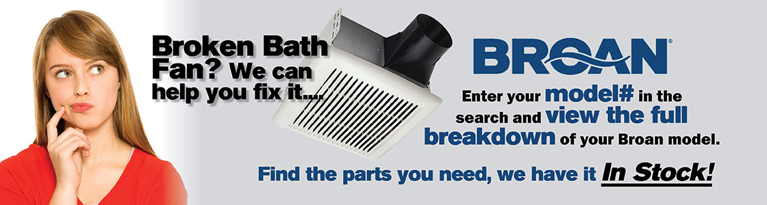 Broken Bath Fan We can help you fix it ... Enter your model # in the search and view the full breakdown of your Broan model. Find the parts you need, we have it In Stock!